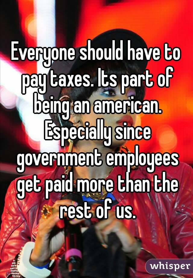 Everyone should have to pay taxes. Its part of being an american. Especially since government employees get paid more than the rest of us.