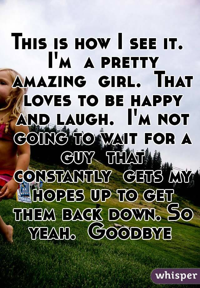 This is how I see it.  I'm  a pretty amazing  girl.  That loves to be happy and laugh.  I'm not going to wait for a guy  that constantly  gets my hopes up to get them back down. So yeah.  Goodbye