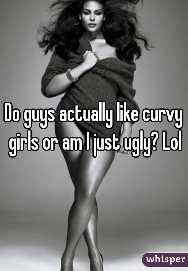 Do guys actually like curvy girls or am I just ugly? Lol
