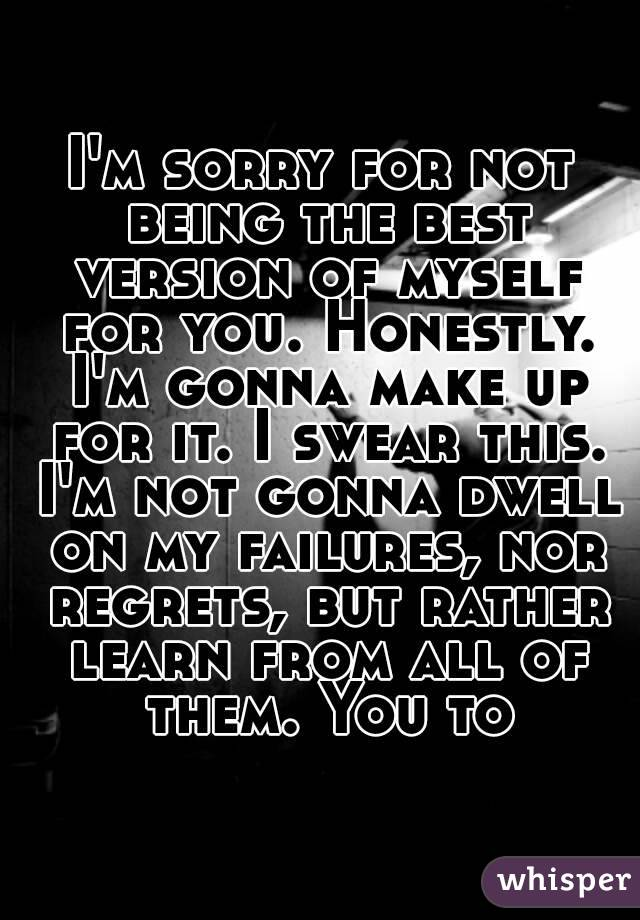 I'm sorry for not being the best version of myself for you. Honestly. I'm gonna make up for it. I swear this. I'm not gonna dwell on my failures, nor regrets, but rather learn from all of them. You to