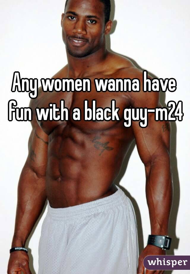 Any women wanna have fun with a black guy-m24