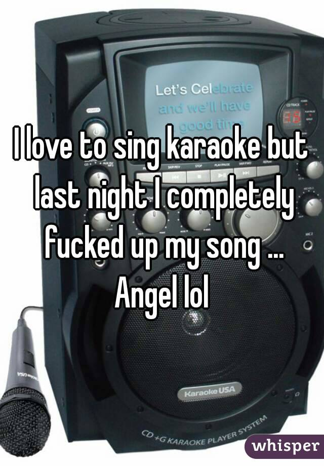 I love to sing karaoke but last night I completely fucked up my song ... Angel lol