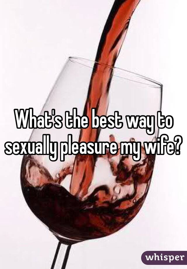 What's the best way to sexually pleasure my wife?