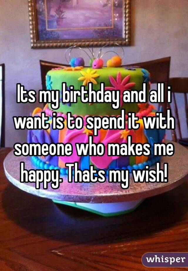 Its my birthday and all i want is to spend it with someone who makes me happy. Thats my wish!