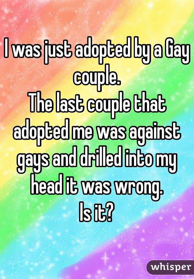 I was just adopted by a Gay couple. The last couple that adopted me was against gays and drilled into my head it was wrong. Is it?