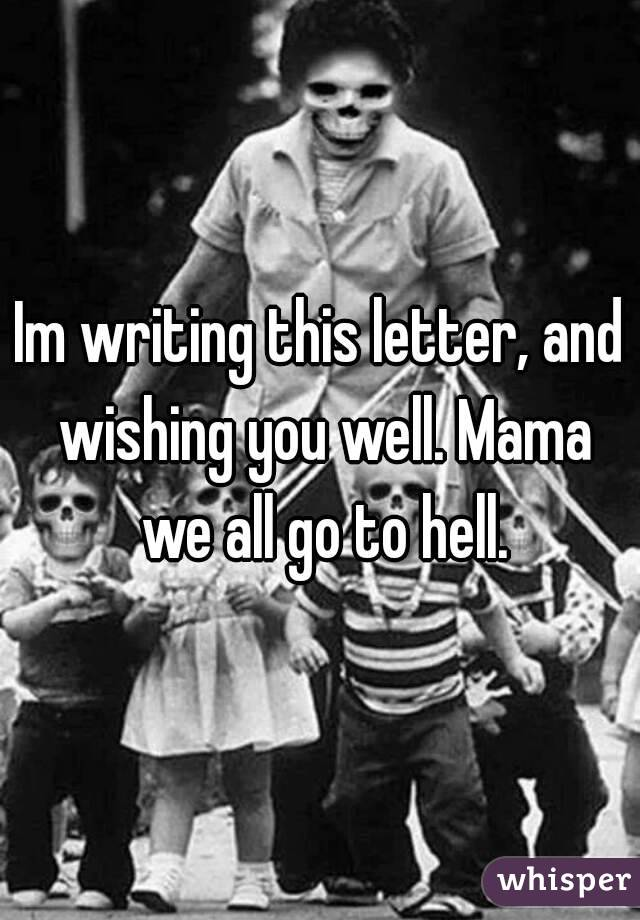 Im writing this letter, and wishing you well. Mama we all go to hell.