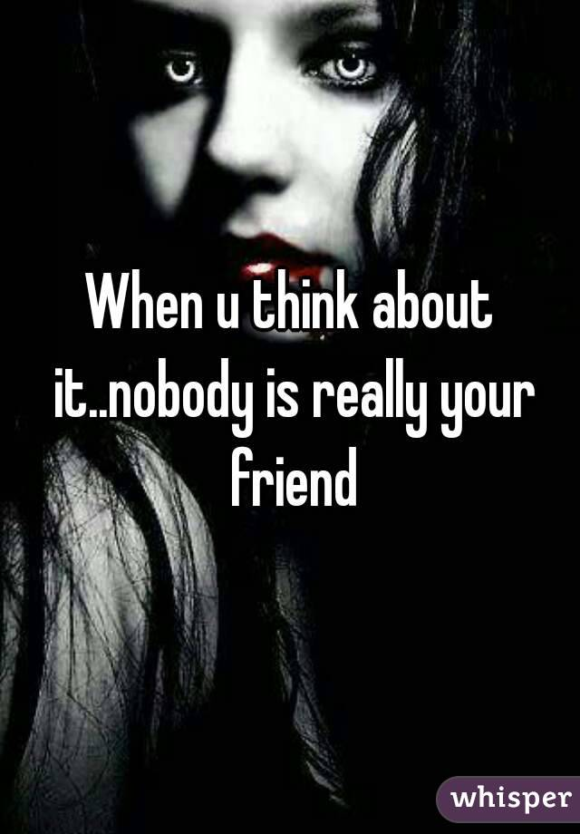 When u think about it..nobody is really your friend
