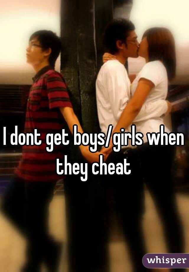 I dont get boys/girls when they cheat