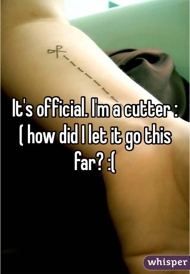 It's official. I'm a cutter :( how did I let it go this far? :(