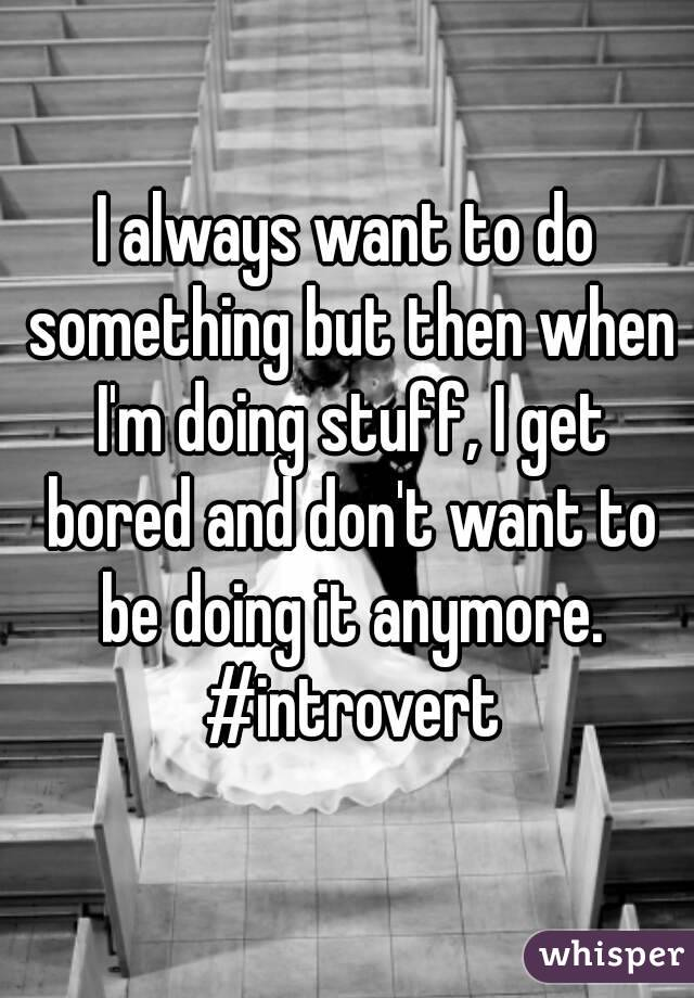 I always want to do something but then when I'm doing stuff, I get bored and don't want to be doing it anymore. #introvert