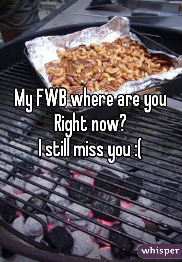 My FWB where are you Right now? I still miss you :(