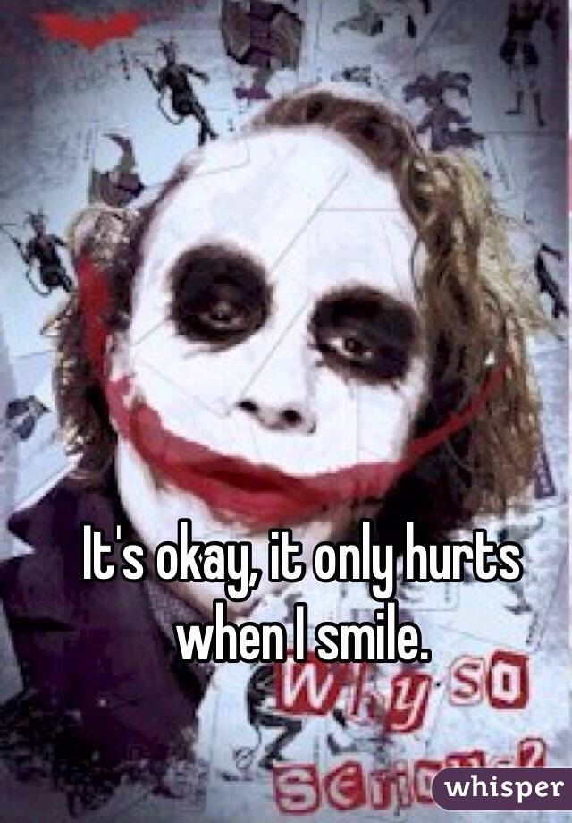 It's okay, it only hurts when I smile.