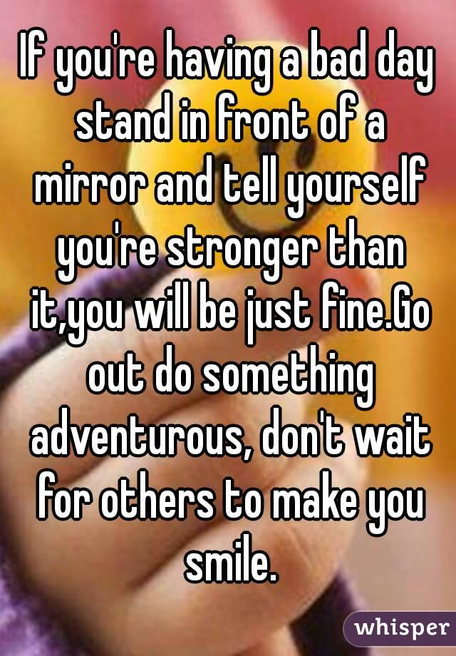 If you're having a bad day stand in front of a mirror and tell yourself you're stronger than it,you will be just fine.Go out do something adventurous, don't wait for others to make you smile.