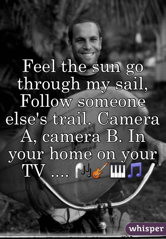 Feel the sun go through my sail, Follow someone else's trail. Camera A, camera B. In your home on your TV .... 🎧🎸🎹🎵