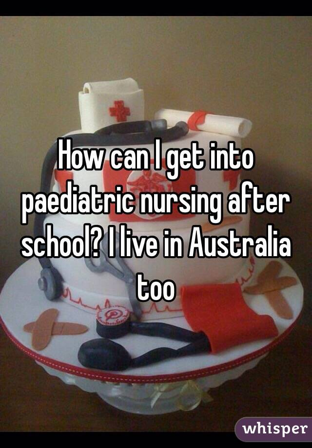 How can I get into paediatric nursing after school? I live in Australia too