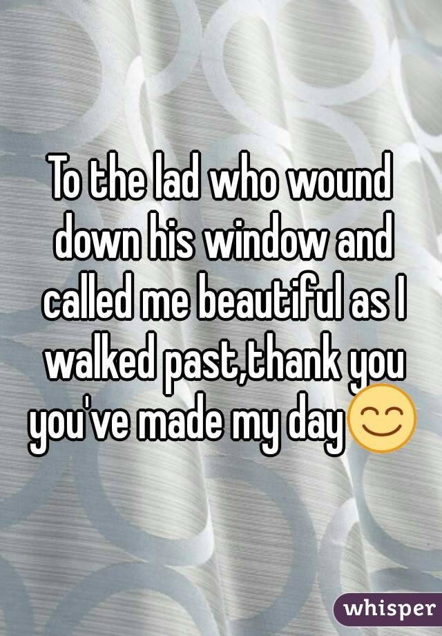 To the lad who wound down his window and called me beautiful as I walked past,thank you you've made my day😊