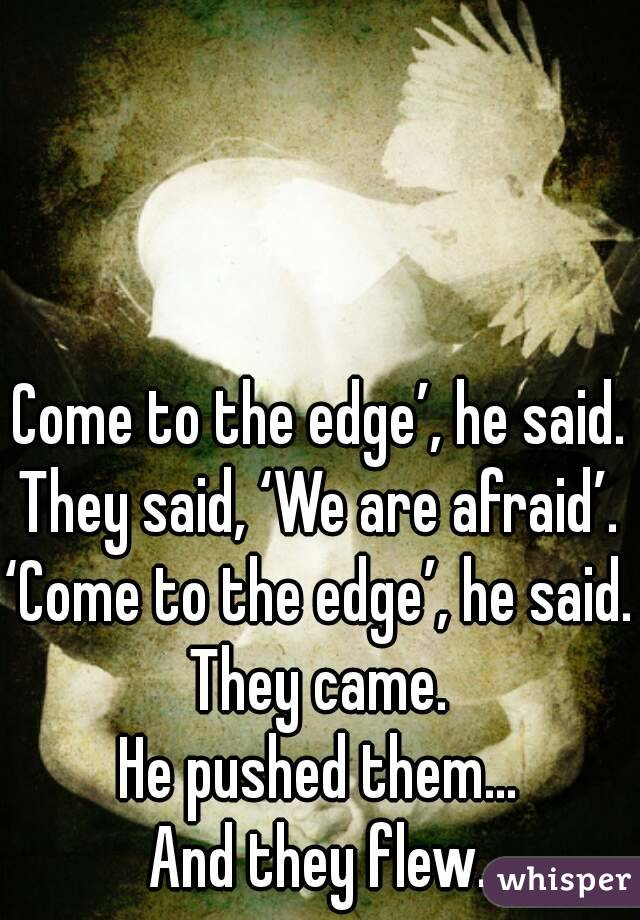Come to the edge', he said. They said, 'We are afraid'. 'Come to the edge', he said. They came. He pushed them… And they flew.