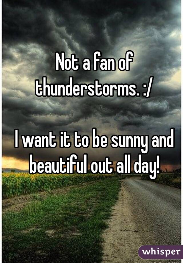 Not a fan of thunderstorms. :/   I want it to be sunny and beautiful out all day!