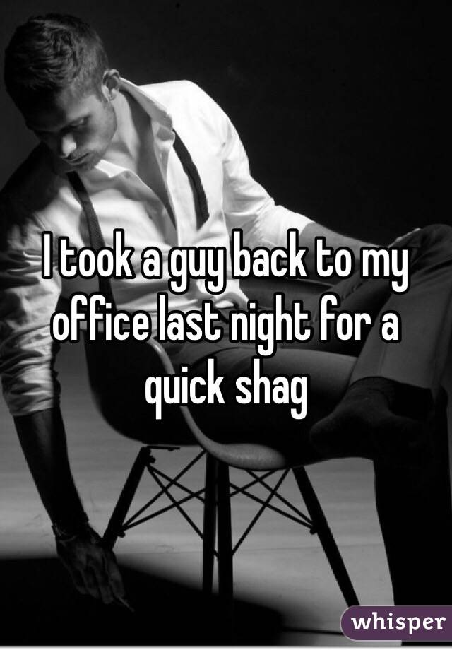 I took a guy back to my office last night for a quick shag