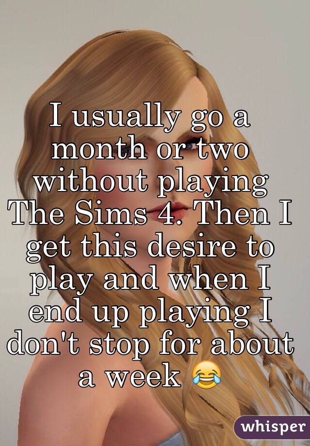 I usually go a month or two without playing The Sims 4. Then I get this desire to play and when I end up playing I don't stop for about a week 😂