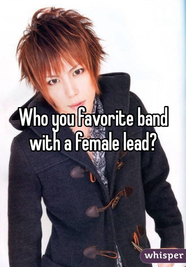 Who you favorite band with a female lead?