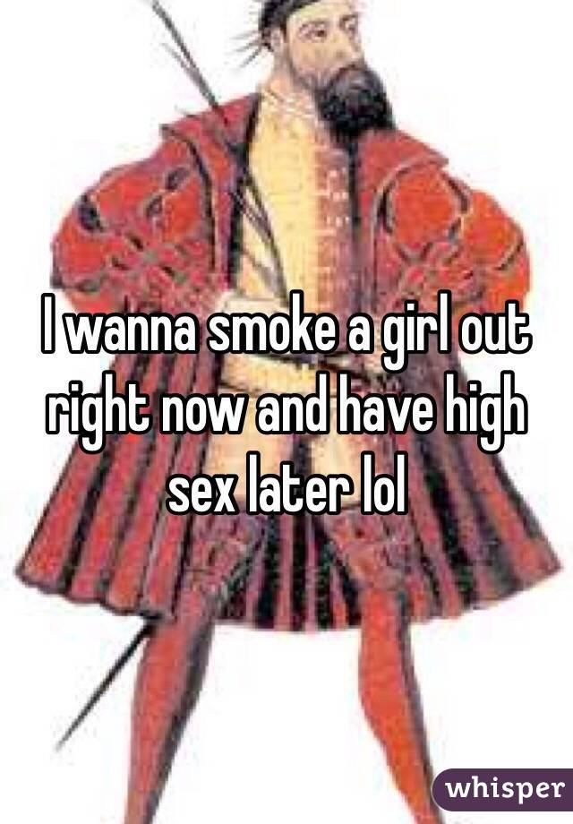 I wanna smoke a girl out right now and have high sex later lol