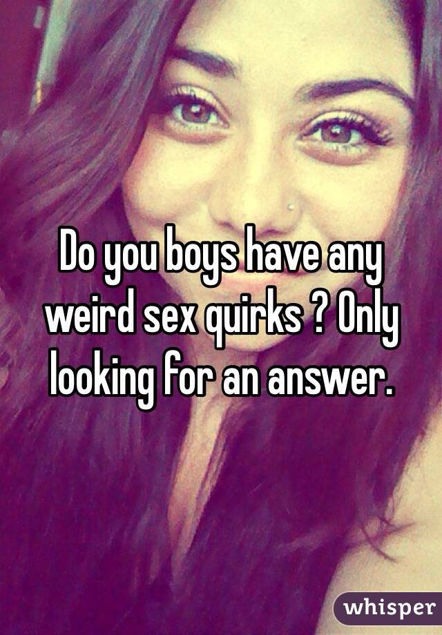 Do you boys have any weird sex quirks ? Only looking for an answer.