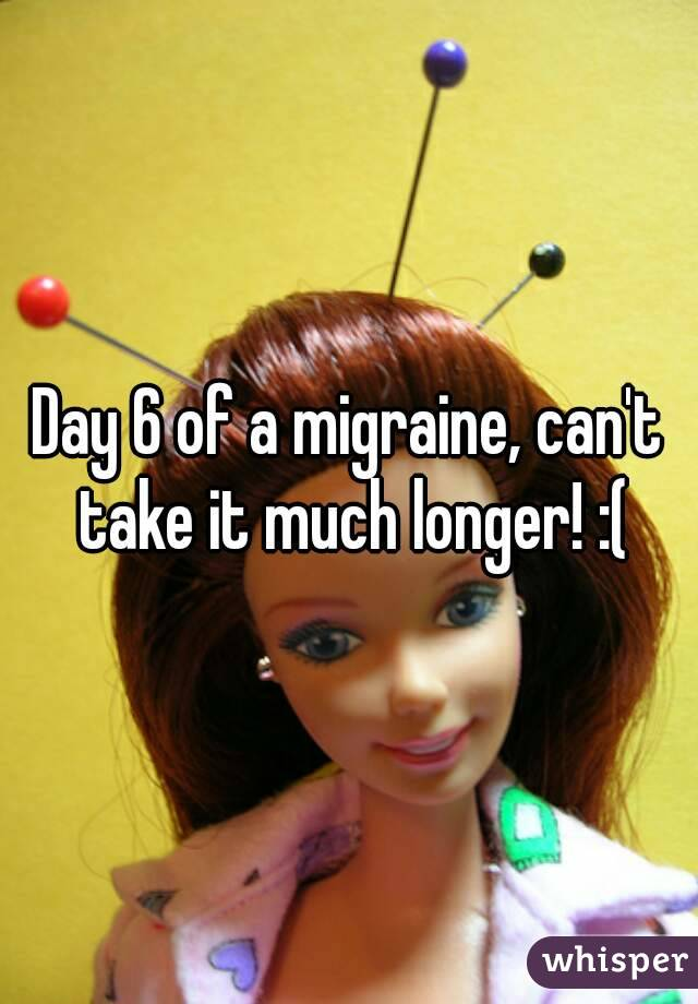 Day 6 of a migraine, can't take it much longer! :(