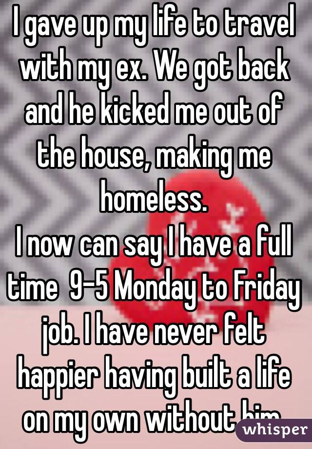 I gave up my life to travel with my ex. We got back and he kicked me out of the house, making me homeless. I now can say I have a full time  9-5 Monday to Friday job. I have never felt happier having built a life on my own without him.