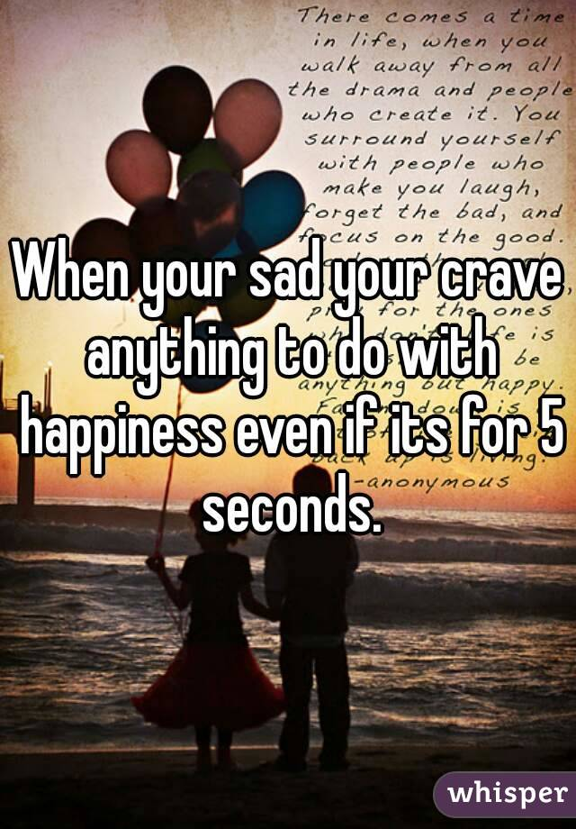 When your sad your crave anything to do with happiness even if its for 5 seconds.