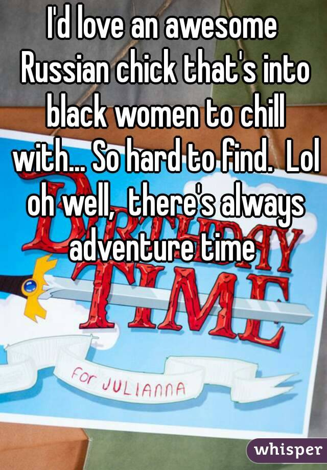 I'd love an awesome Russian chick that's into black women to chill with... So hard to find.  Lol oh well,  there's always adventure time