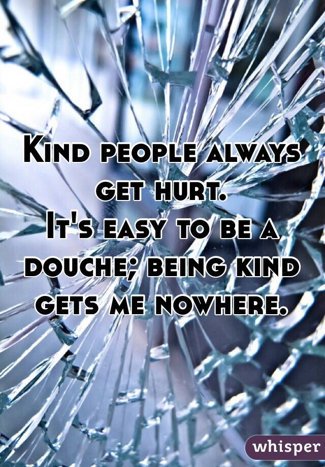 Kind people always get hurt.  It's easy to be a douche; being kind gets me nowhere.