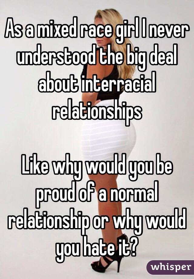 As a mixed race girl I never understood the big deal about interracial relationships   Like why would you be proud of a normal relationship or why would you hate it?