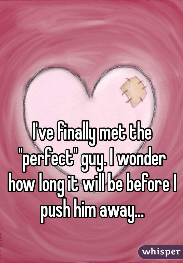 """I've finally met the """"perfect"""" guy. I wonder how long it will be before I push him away..."""