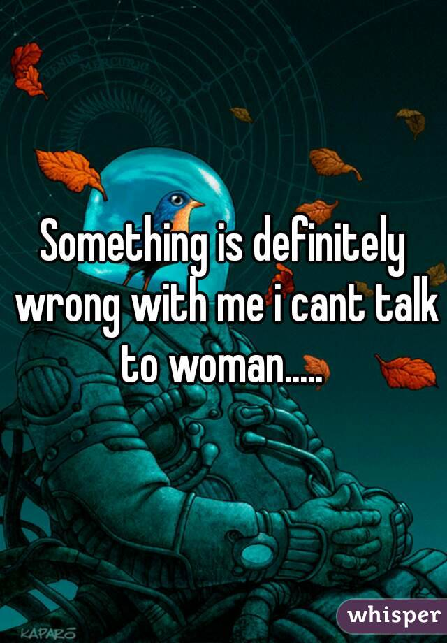 Something is definitely wrong with me i cant talk to woman.....