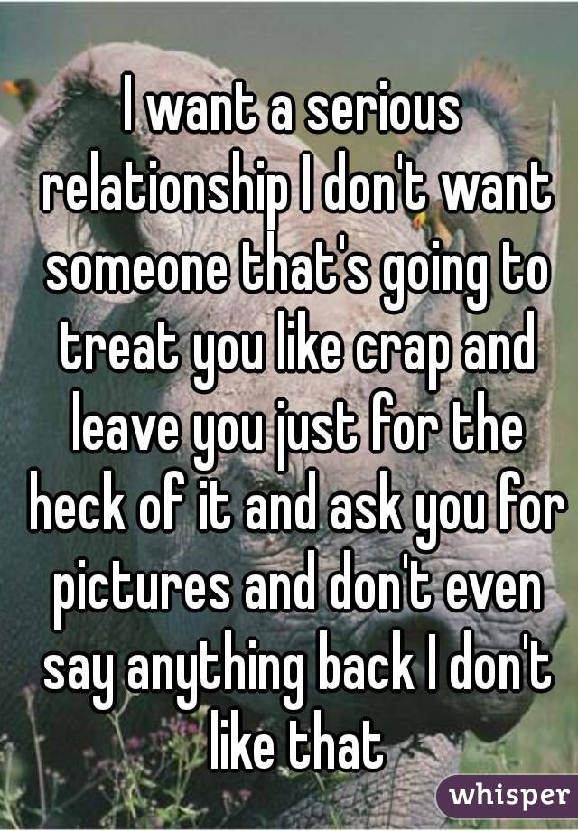 I want a serious relationship I don't want someone that's going to treat you like crap and leave you just for the heck of it and ask you for pictures and don't even say anything back I don't like that
