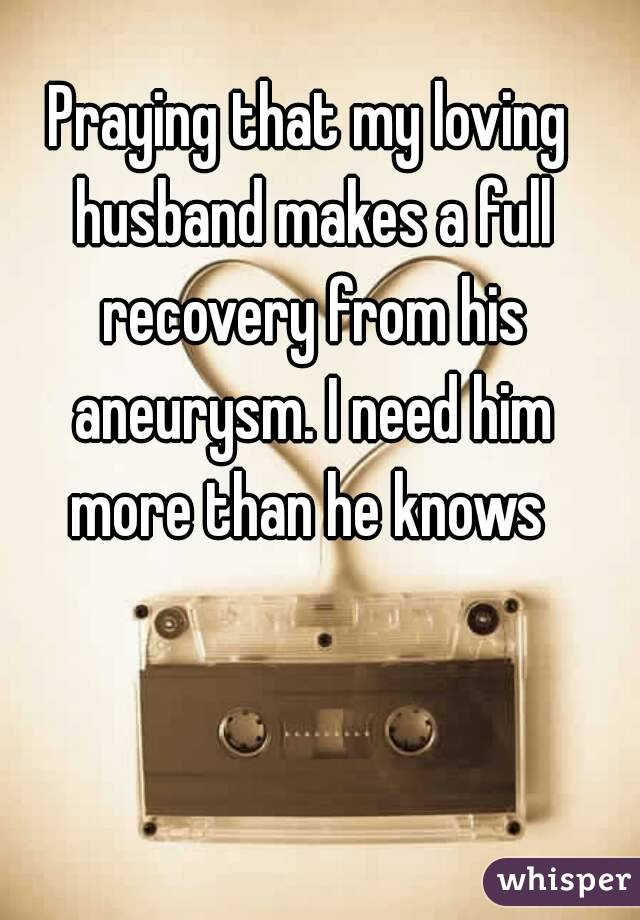 Praying that my loving husband makes a full recovery from his aneurysm. I need him more than he knows