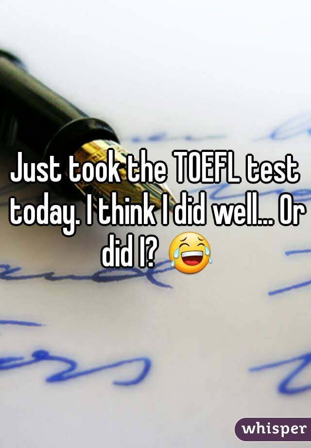 Just took the TOEFL test today. I think I did well... Or did I? 😂