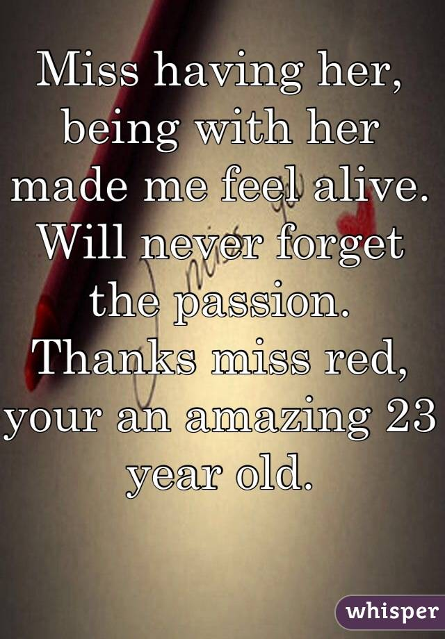 Miss having her, being with her made me feel alive. Will never forget the passion. Thanks miss red, your an amazing 23 year old.