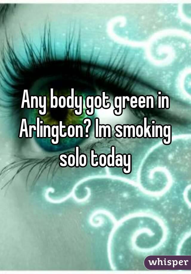 Any body got green in Arlington? Im smoking  solo today