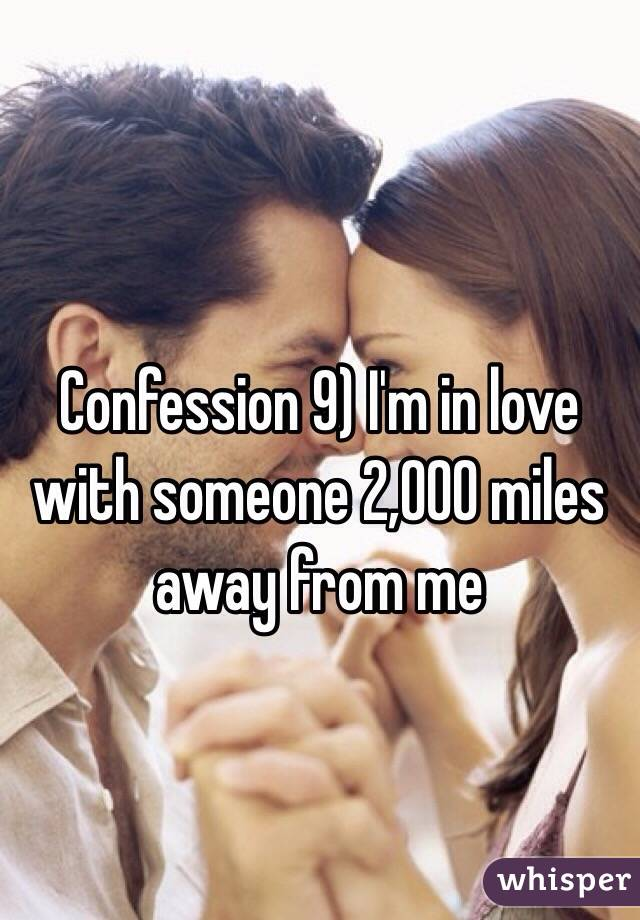 Confession 9) I'm in love with someone 2,000 miles away from me