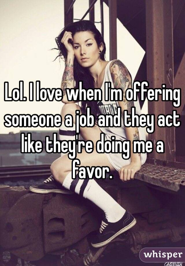 Lol. I love when I'm offering someone a job and they act like they're doing me a favor.