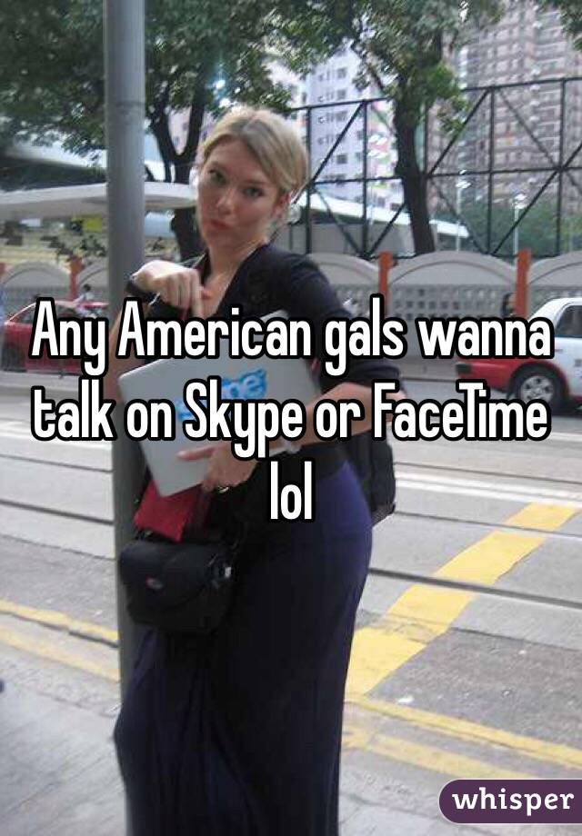 Any American gals wanna talk on Skype or FaceTime lol