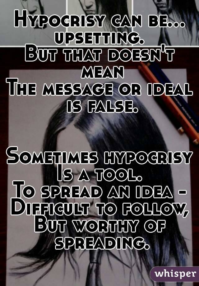 Hypocrisy can be... upsetting. But that doesn't mean The message or ideal is false.   Sometimes hypocrisy Is a tool. To spread an idea - Difficult to follow, But worthy of spreading.