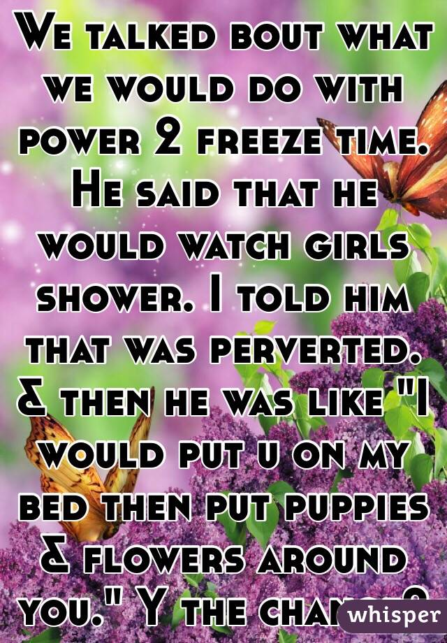 "We talked bout what we would do with power 2 freeze time. He said that he would watch girls shower. I told him that was perverted. & then he was like ""I would put u on my bed then put puppies & flowers around you."" Y the change?"