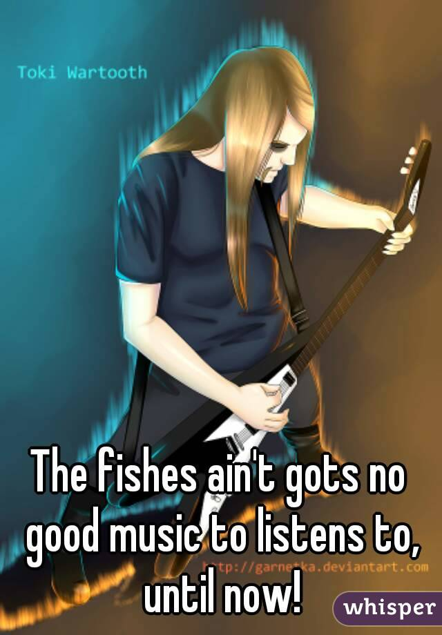 The fishes ain't gots no good music to listens to, until now!