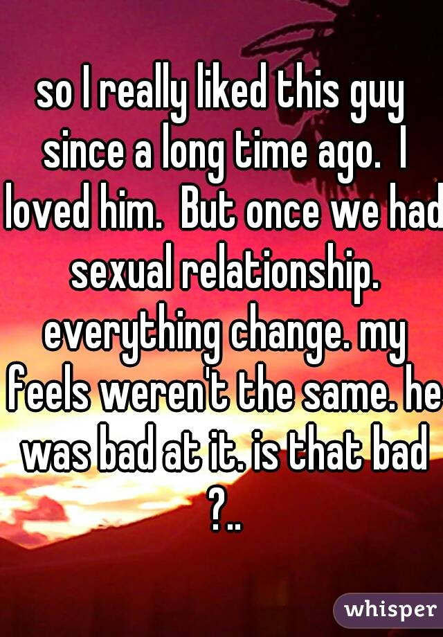 so I really liked this guy since a long time ago.  I loved him.  But once we had sexual relationship. everything change. my feels weren't the same. he was bad at it. is that bad ?..