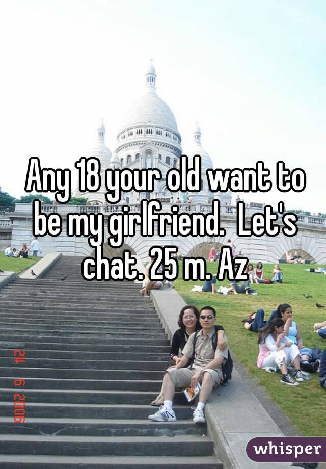 Any 18 your old want to be my girlfriend.  Let's chat. 25 m. Az