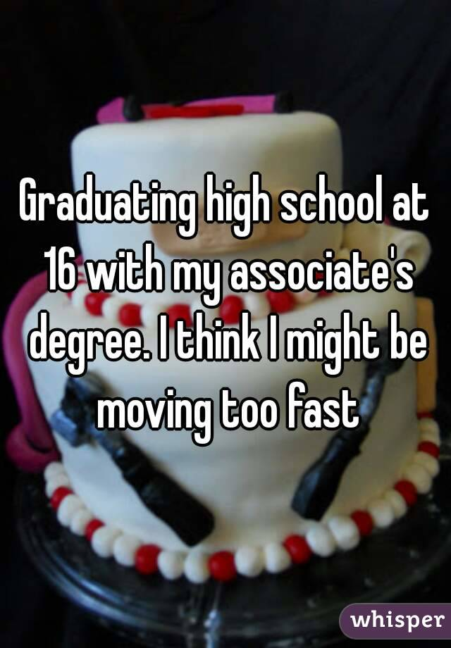 Graduating high school at 16 with my associate's degree. I think I might be moving too fast