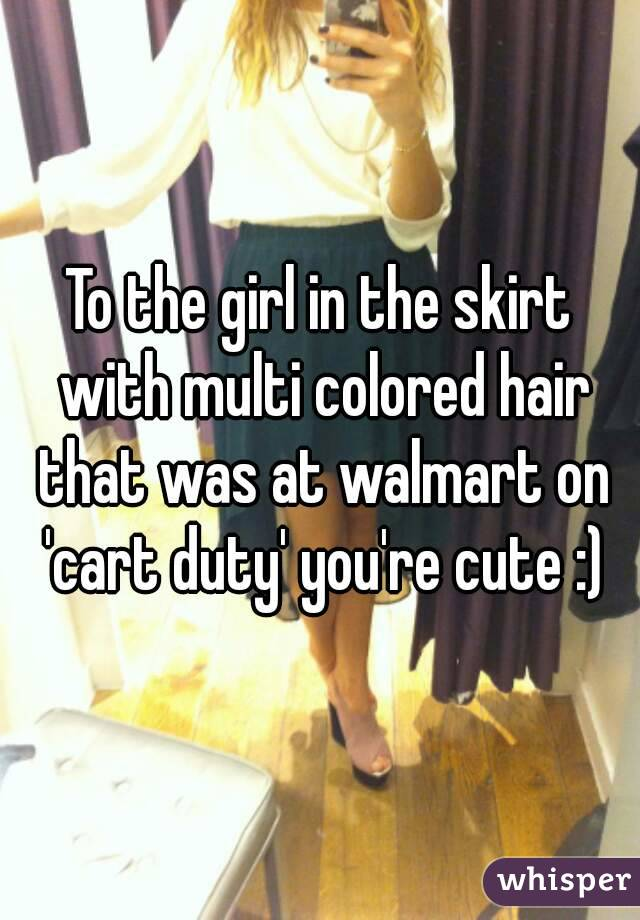 To the girl in the skirt with multi colored hair that was at walmart on 'cart duty' you're cute :)